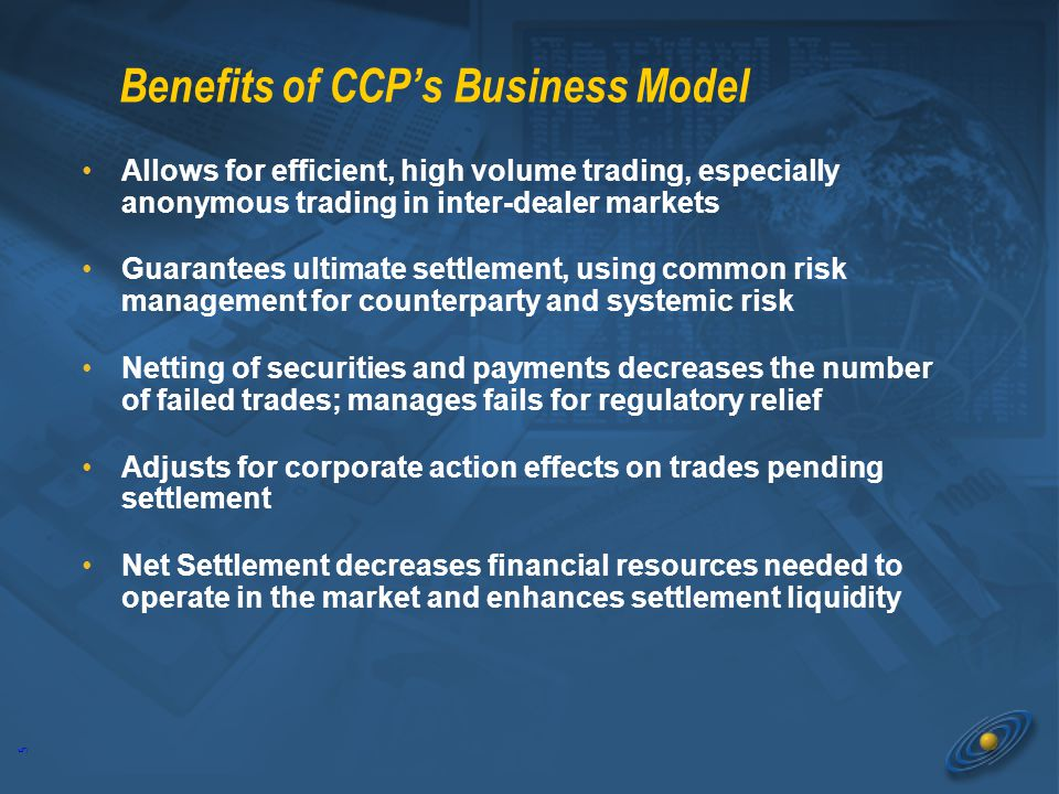 5 Benefits of CCP's Business Model Allows for efficient, high volume trading, especially anonymous trading in inter-dealer markets Guarantees ultimate settlement, using common risk management for counterparty and systemic risk Netting of securities and payments decreases the number of failed trades; manages fails for regulatory relief Adjusts for corporate action effects on trades pending settlement Net Settlement decreases financial resources needed to operate in the market and enhances settlement liquidity Allows for efficient, high volume trading, especially anonymous trading in inter-dealer markets Guarantees ultimate settlement, using common risk management for counterparty and systemic risk Netting of securities and payments decreases the number of failed trades; manages fails for regulatory relief Adjusts for corporate action effects on trades pending settlement Net Settlement decreases financial resources needed to operate in the market and enhances settlement liquidity