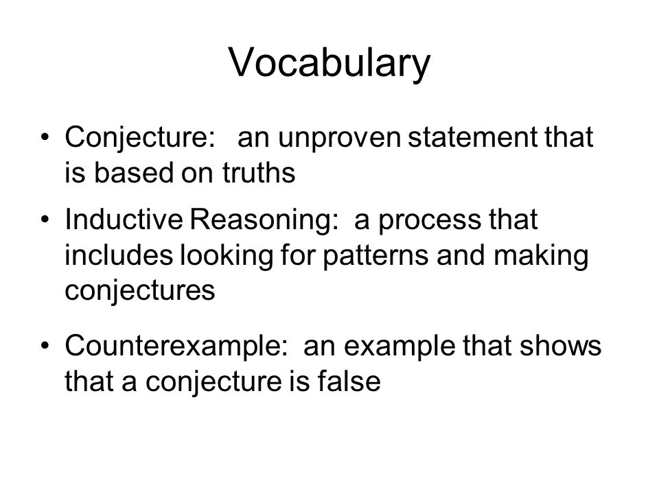 Vocabulary Conjecture: an unproven statement that is based on truths Inductive Reasoning: a process that includes looking for patterns and making conj