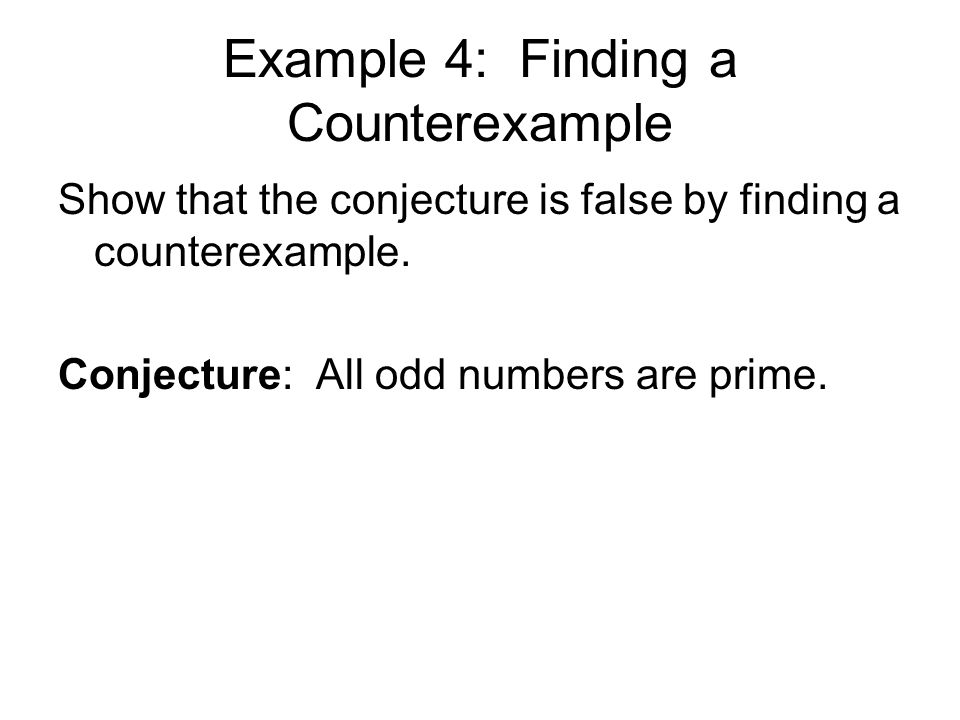 Example 4: Finding a Counterexample Show that the conjecture is false by finding a counterexample. Conjecture: All odd numbers are prime.