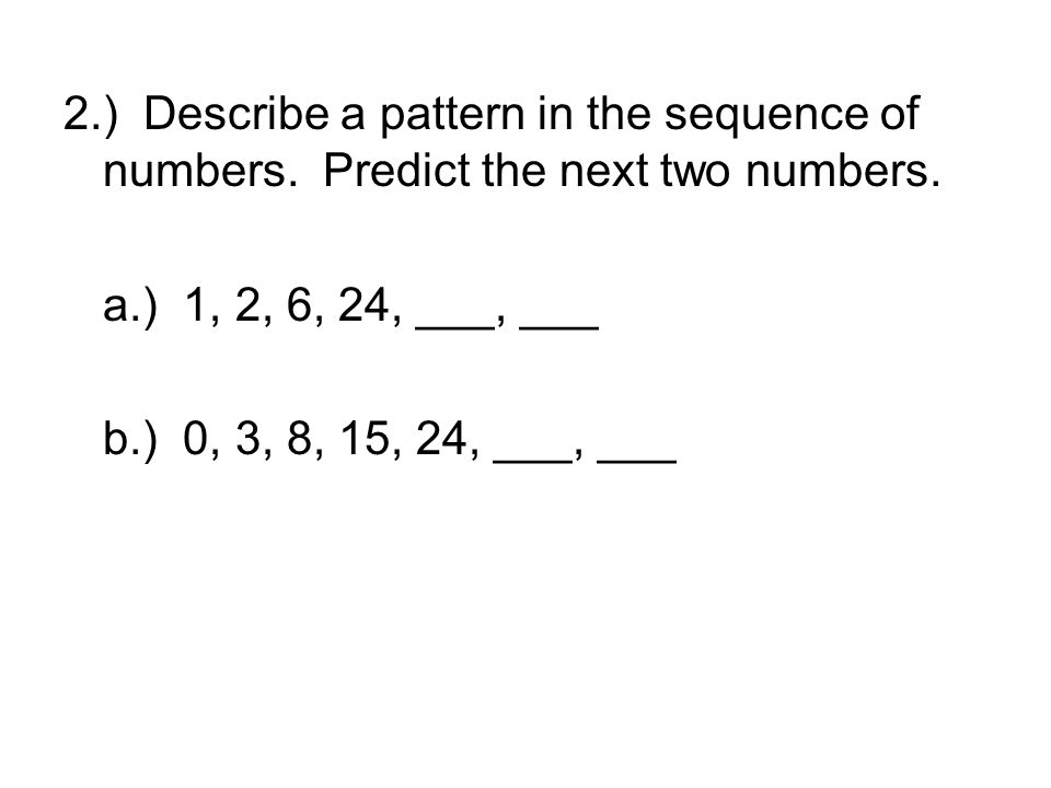 2.) Describe a pattern in the sequence of numbers. Predict the next two numbers. a.) 1, 2, 6, 24, ___, ___ b.) 0, 3, 8, 15, 24, ___, ___