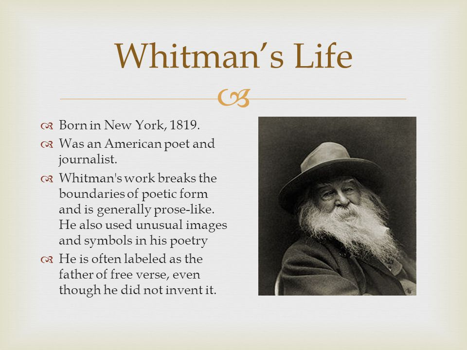  Born in New York, 1819.  Was an American poet and journalist.  Whitman's work breaks the boundaries of poetic form and is generally prose-like.