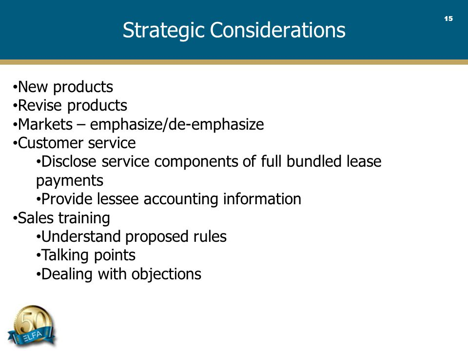 15 Strategic Considerations New products Revise products Markets – emphasize/de-emphasize Customer service Disclose service components of full bundled lease payments Provide lessee accounting information Sales training Understand proposed rules Talking points Dealing with objections