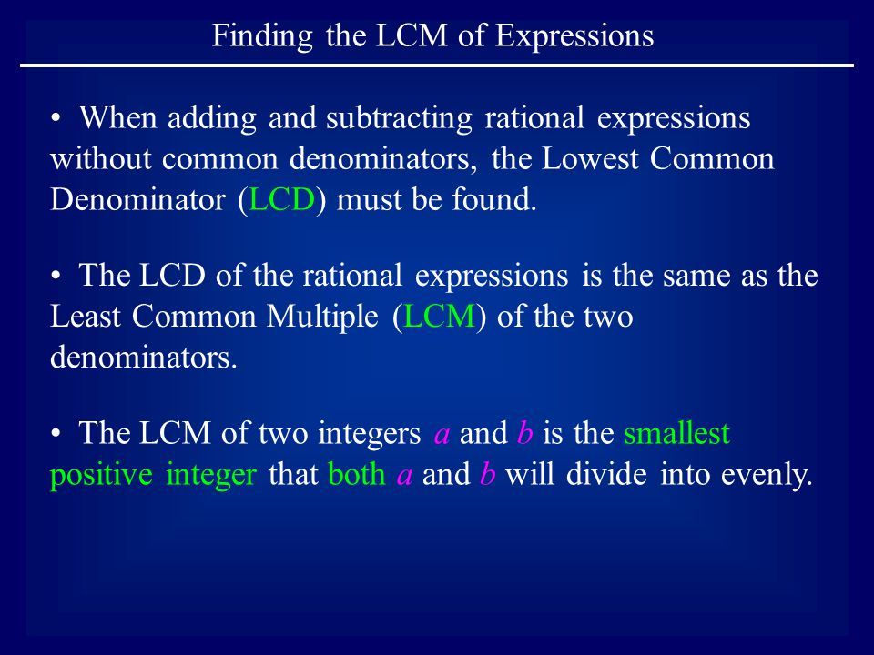 Finding the LCM of Expressions The LCD of the rational expressions is the same as the Least Common Multiple (LCM) of the two denominators.