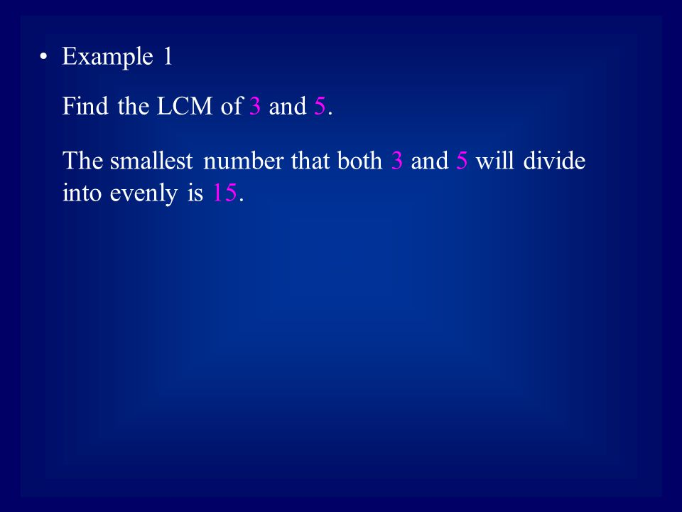 Example 1 The smallest number that both 3 and 5 will divide into evenly is 15.