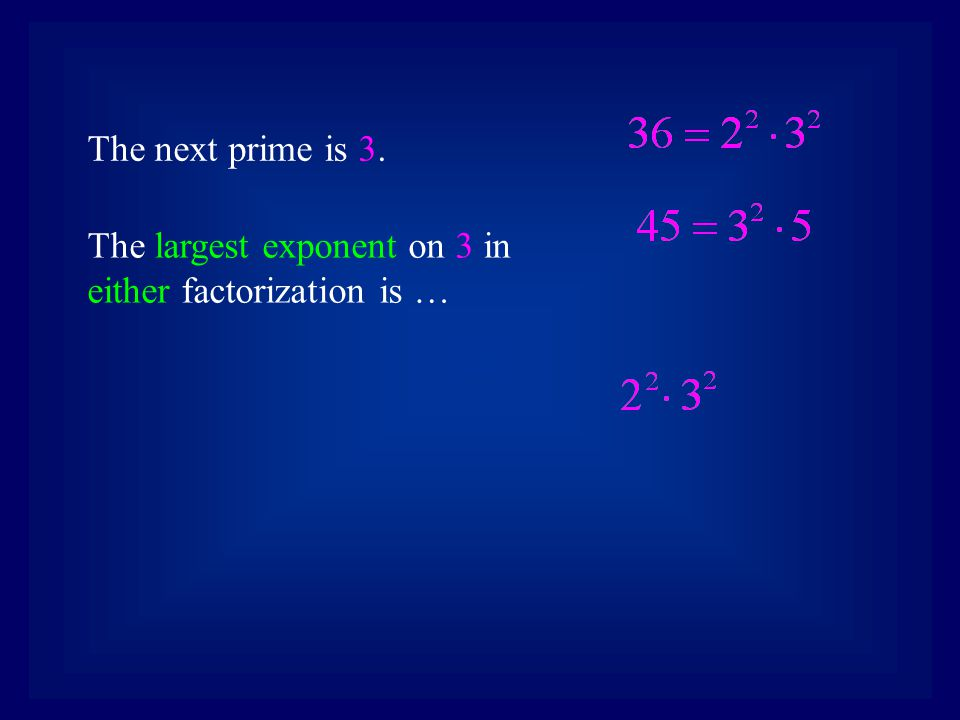 The next prime is 3. The largest exponent on 3 in either factorization is …