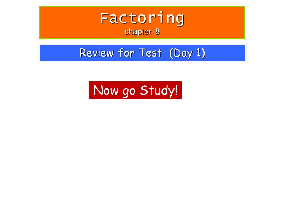 Review for Test (Day 1) Factoring chapter 8 Now go Study!