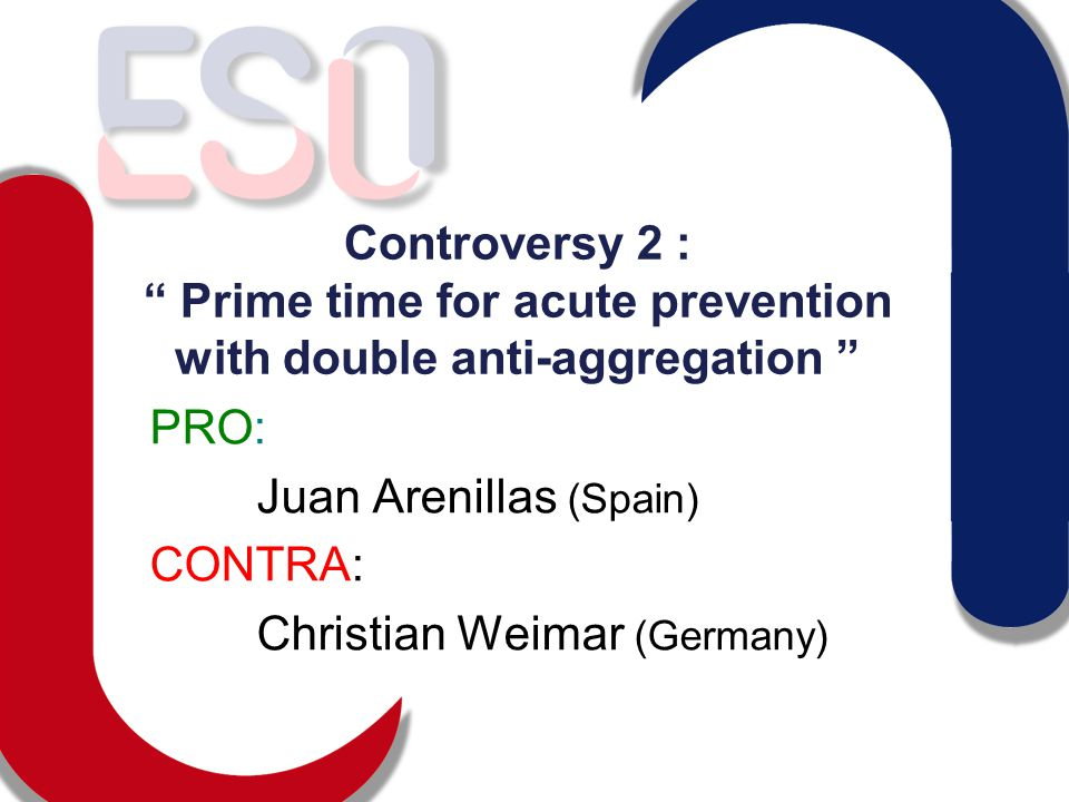 Controversy 2 : Prime time for acute prevention with double anti-aggregation PRO: Juan Arenillas (Spain) CONTRA: Christian Weimar (Germany)