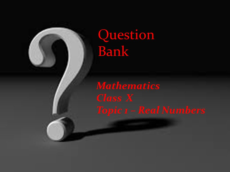 Question Bank Mathematics Class X Topic 1 – Real Numbers