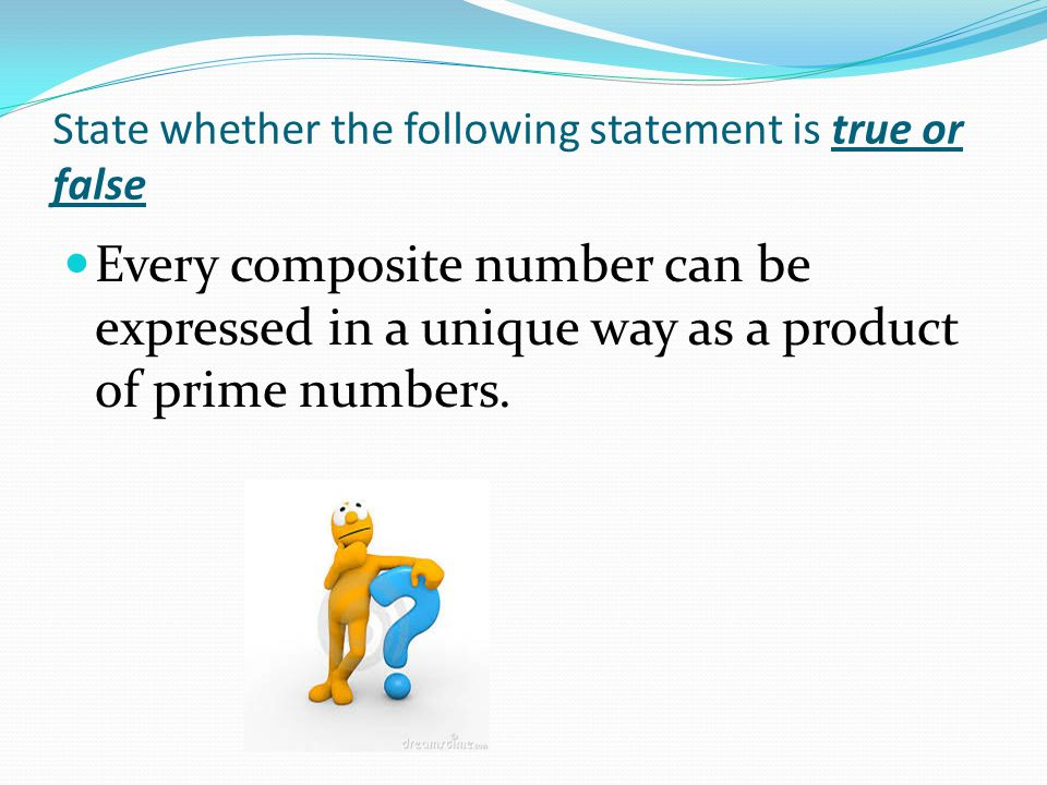 State whether the following statement is true or false Every composite number can be expressed in a unique way as a product of prime numbers.