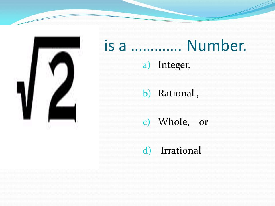 is a …………. Number. a) Integer, b) Rational, c) Whole, or d) Irrational