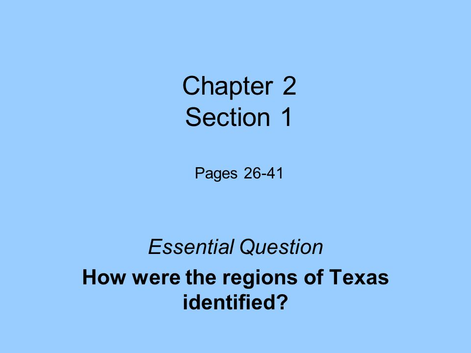Chapter 2 Section 1 Pages 26-41 Essential Question How were the regions of Texas identified