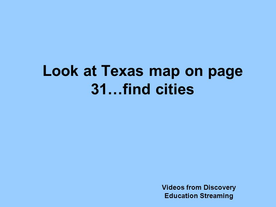 Look at Texas map on page 31…find cities Videos from Discovery Education Streaming