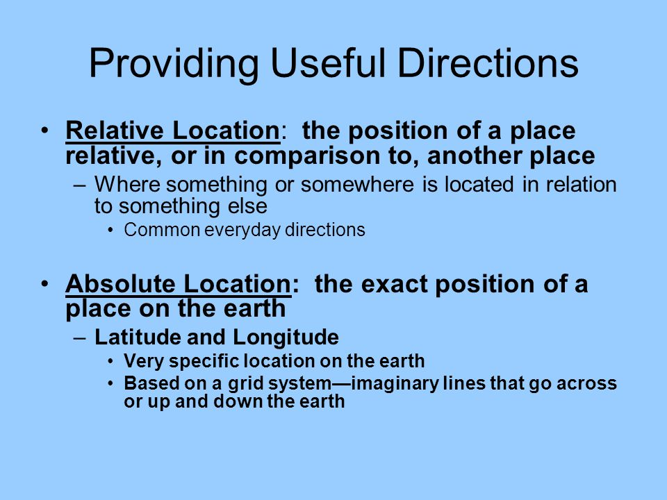 Providing Useful Directions Relative Location: the position of a place relative, or in comparison to, another place –Where something or somewhere is located in relation to something else Common everyday directions Absolute Location: the exact position of a place on the earth –Latitude and Longitude Very specific location on the earth Based on a grid system—imaginary lines that go across or up and down the earth