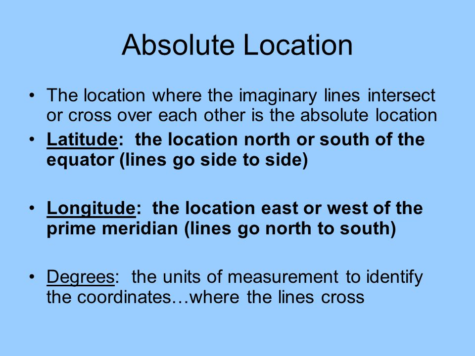 Absolute Location The location where the imaginary lines intersect or cross over each other is the absolute location Latitude: the location north or s