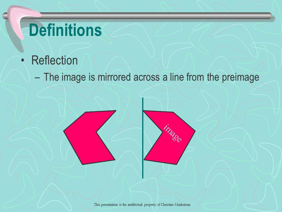 This presentation is the intellectual property of Christine Markstrum image Defintions Rotation –The image is turned about a point from the preimage preimage