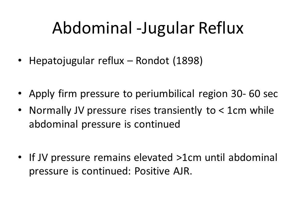 Abdominal -Jugular Reflux Hepatojugular reflux – Rondot (1898) Apply firm pressure to periumbilical region 30- 60 sec Normally JV pressure rises trans