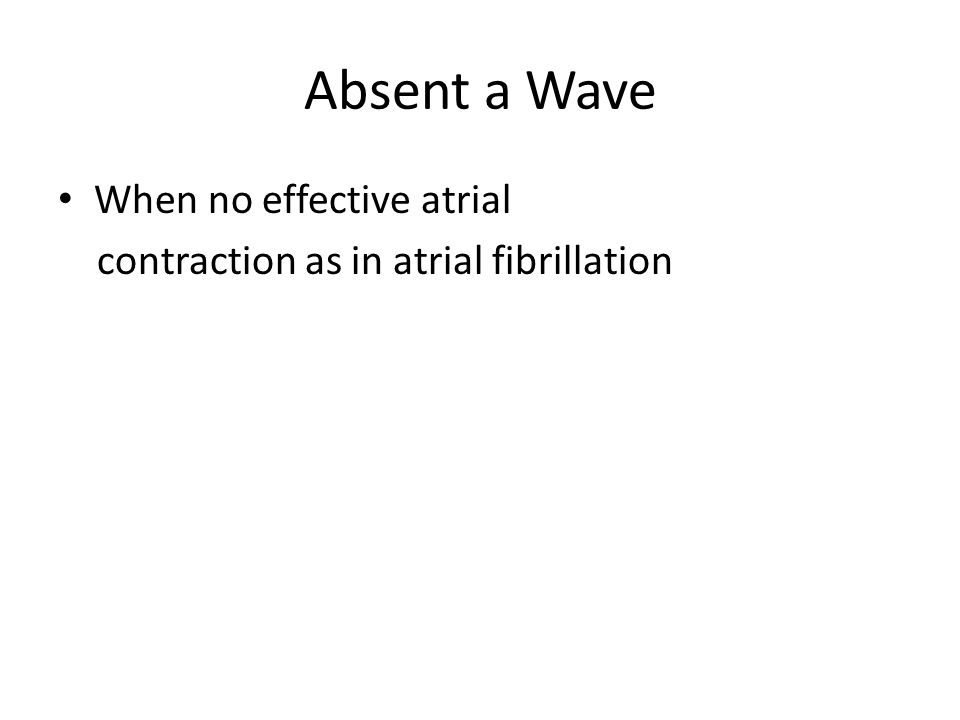 Absent a Wave When no effective atrial contraction as in atrial fibrillation