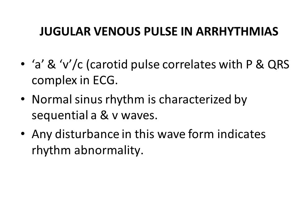 JUGULAR VENOUS PULSE IN ARRHYTHMIAS 'a' & 'v'/c (carotid pulse correlates with P & QRS complex in ECG. Normal sinus rhythm is characterized by sequent