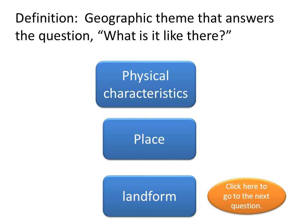 """Definition: Geographic theme that answers the question, """"What is it like there?"""" Physical characteristics Place landform Click here to go to the next"""