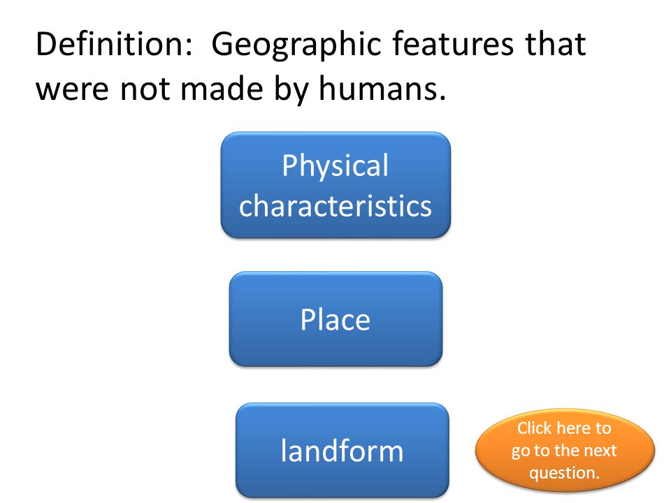 Definition: Geographic features that were not made by humans. Physical characteristics Place landform Click here to go to the next question. Click her