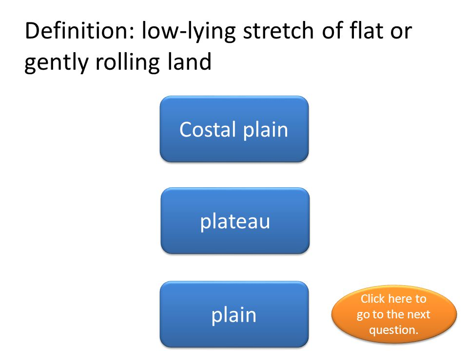 Definition: low-lying stretch of flat or gently rolling land Costal plain plateau plain Click here to go to the next question. Click here to go to the
