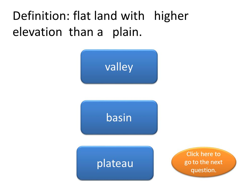 Definition: flat land with higher elevation than a plain. valley basin plateau Click here to go to the next question. Click here to go to the next que