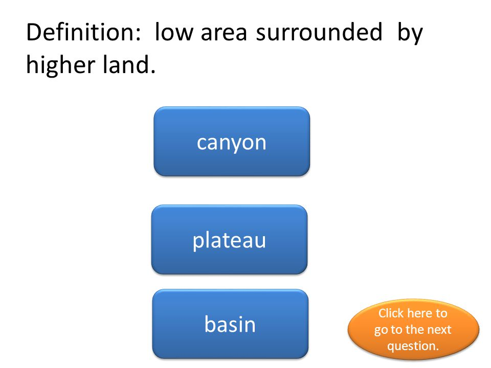 Definition: low area surrounded by higher land. canyon plateau basin Click here to go to the next question. Click here to go to the next question.