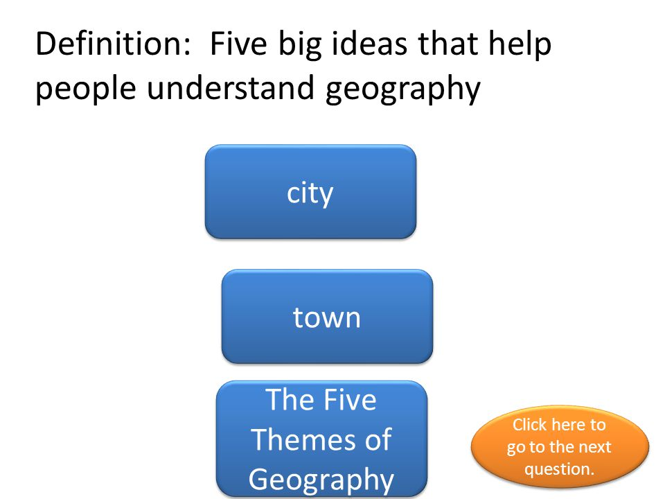 Definition: Five big ideas that help people understand geography city town The Five Themes of Geography Click here to go to the next question. Click h