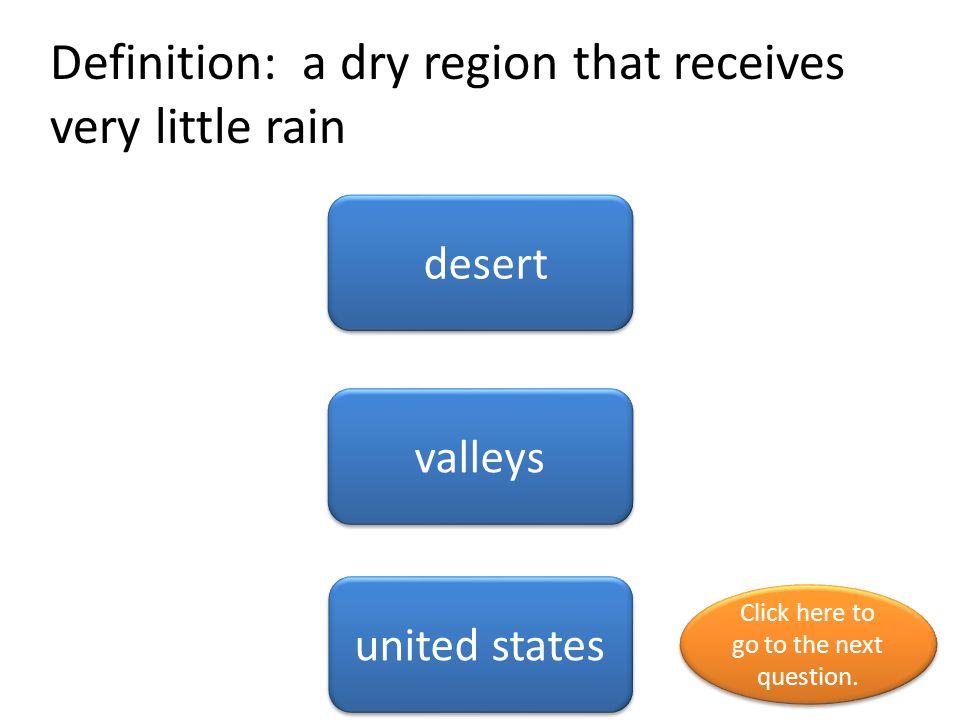 Definition: a dry region that receives very little rain desert valleys united states Click here to go to the next question. Click here to go to the ne