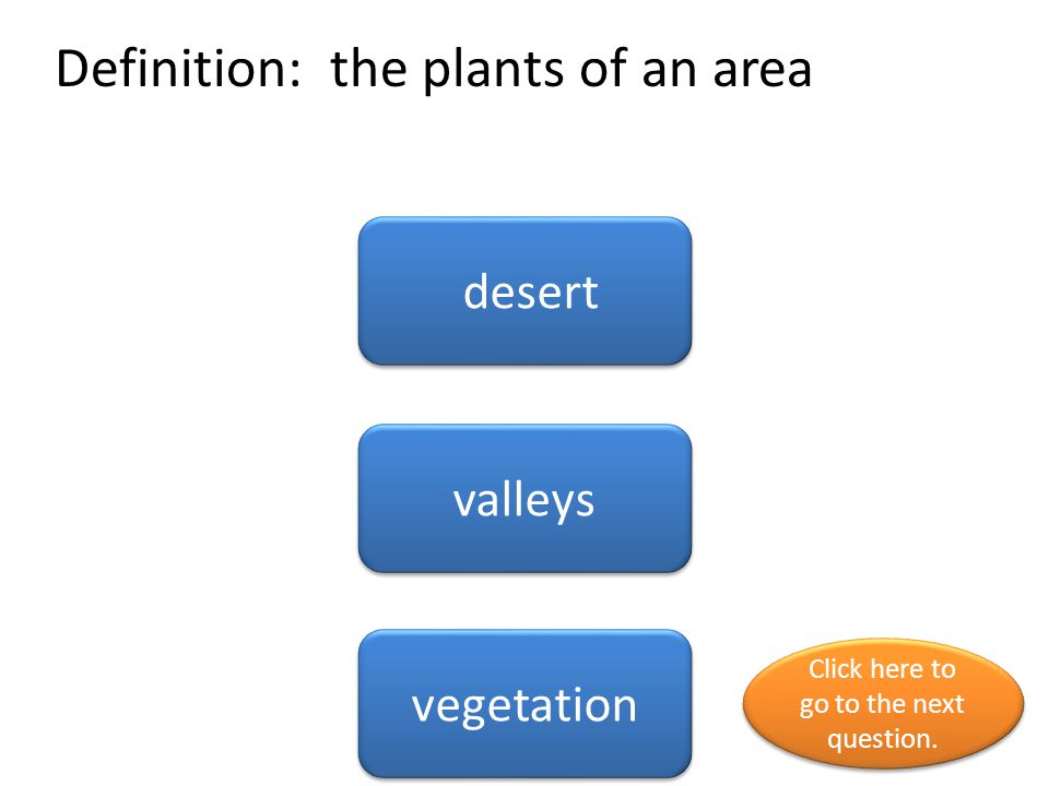 Definition: the plants of an area desert valleys vegetation Click here to go to the next question. Click here to go to the next question.