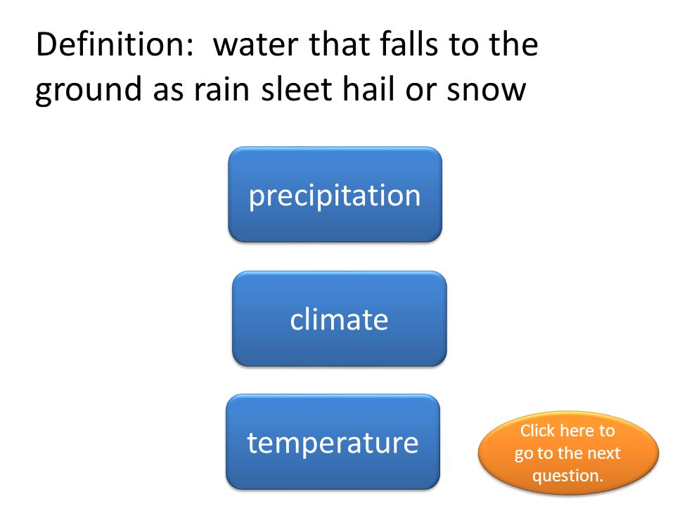Definition: water that falls to the ground as rain sleet hail or snow precipitation climate temperature Click here to go to the next question. Click h