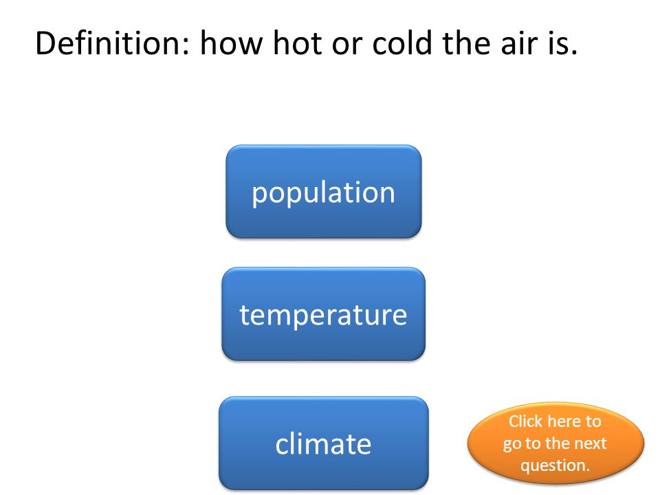 Definition: how hot or cold the air is. population temperature climate Click here to go to the next question. Click here to go to the next question.