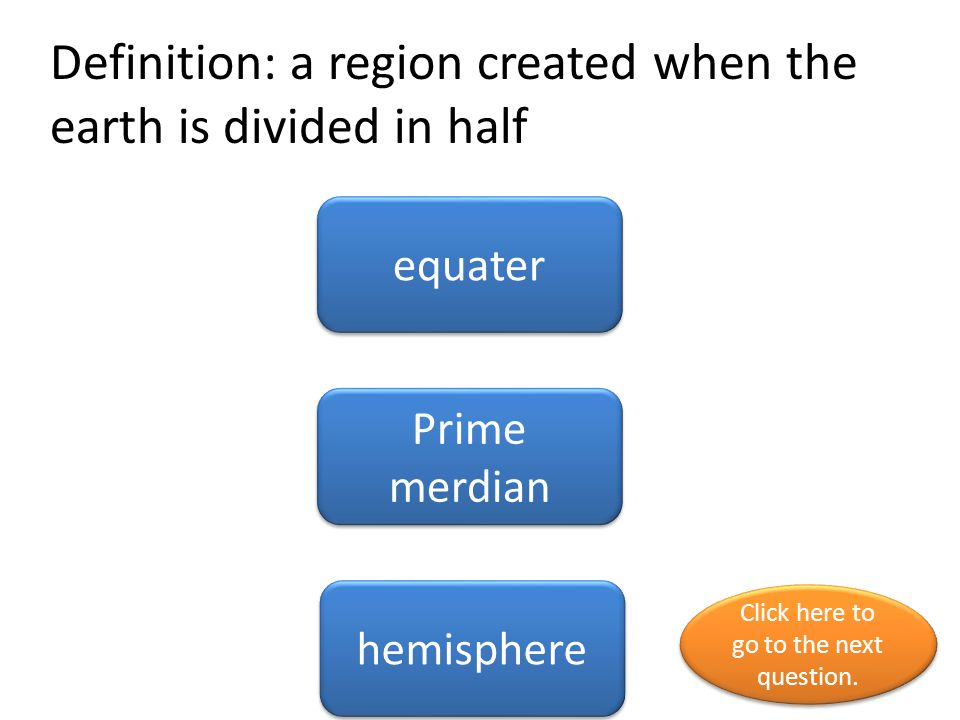Definition: a region created when the earth is divided in half equater Prime merdian hemisphere Click here to go to the next question. Click here to g