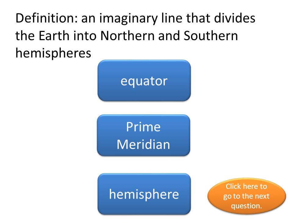 Definition: an imaginary line that divides the Earth into Northern and Southern hemispheres equator Prime Meridian hemisphere Click here to go to the