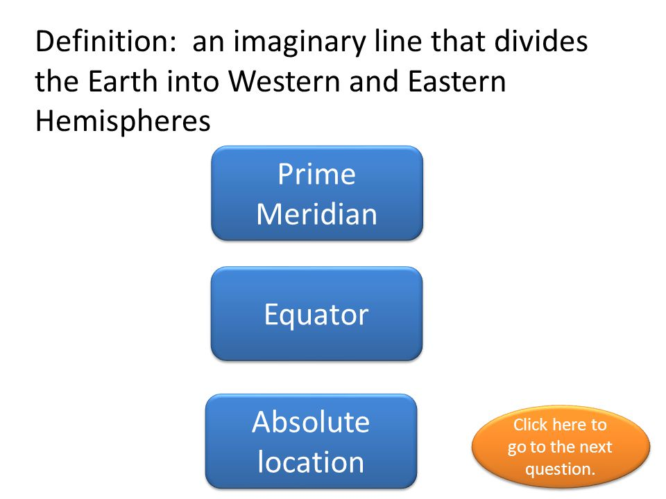 Definition: an imaginary line that divides the Earth into Western and Eastern Hemispheres Prime Meridian Equator Absolute location Click here to go to