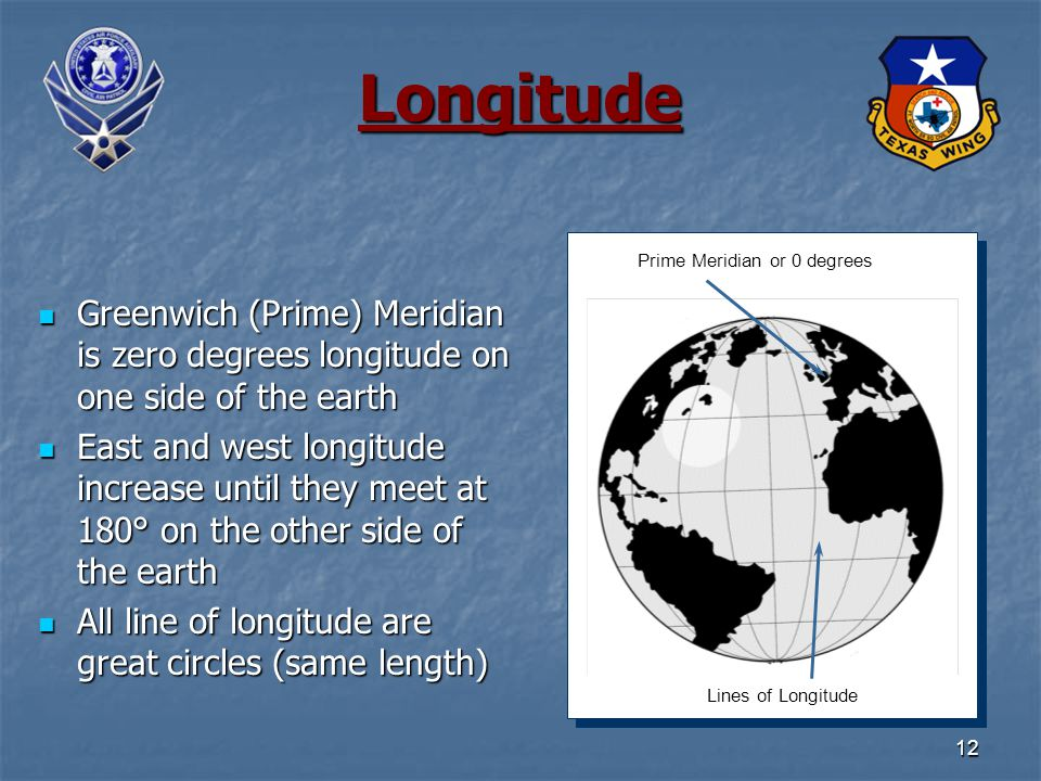12 Longitude Greenwich (Prime) Meridian is zero degrees longitude on one side of the earth Greenwich (Prime) Meridian is zero degrees longitude on one side of the earth East and west longitude increase until they meet at 180° on the other side of the earth East and west longitude increase until they meet at 180° on the other side of the earth All line of longitude are great circles (same length) All line of longitude are great circles (same length) Lines of Longitude Prime Meridian or 0 degrees