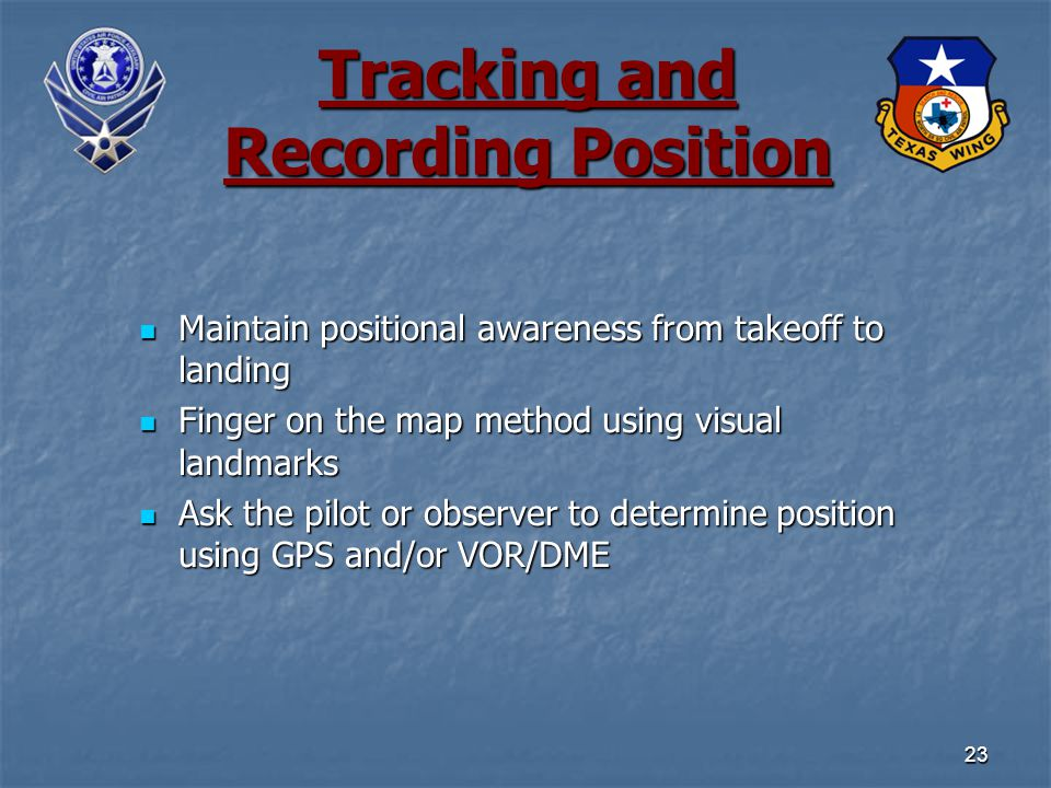 23 Tracking and Recording Position Maintain positional awareness from takeoff to landing Maintain positional awareness from takeoff to landing Finger on the map method using visual landmarks Finger on the map method using visual landmarks Ask the pilot or observer to determine position using GPS and/or VOR/DME Ask the pilot or observer to determine position using GPS and/or VOR/DME