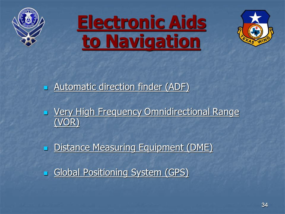 34 Electronic Aids to Navigation Automatic direction finder (ADF) Automatic direction finder (ADF) Very High Frequency Omnidirectional Range (VOR) Very High Frequency Omnidirectional Range (VOR) Distance Measuring Equipment (DME) Distance Measuring Equipment (DME) Global Positioning System (GPS) Global Positioning System (GPS)