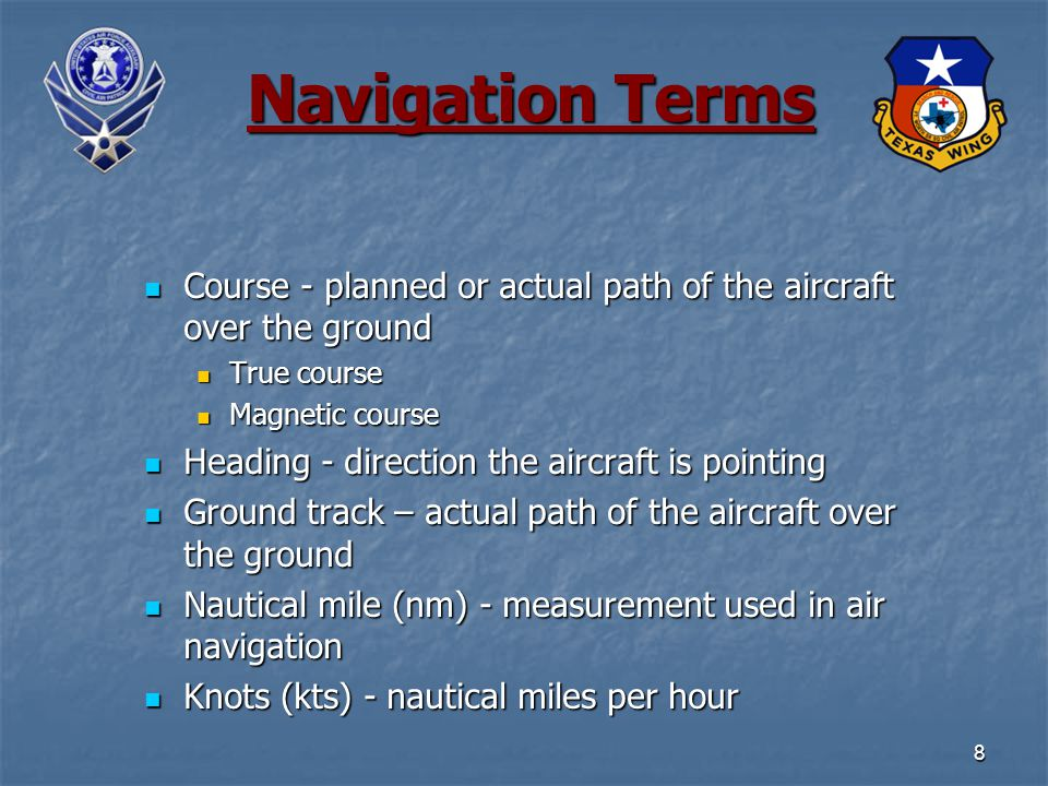8 Navigation Terms Course - planned or actual path of the aircraft over the ground Course - planned or actual path of the aircraft over the ground True course True course Magnetic course Magnetic course Heading - direction the aircraft is pointing Heading - direction the aircraft is pointing Ground track – actual path of the aircraft over the ground Ground track – actual path of the aircraft over the ground Nautical mile (nm) - measurement used in air navigation Nautical mile (nm) - measurement used in air navigation Knots (kts) - nautical miles per hour Knots (kts) - nautical miles per hour