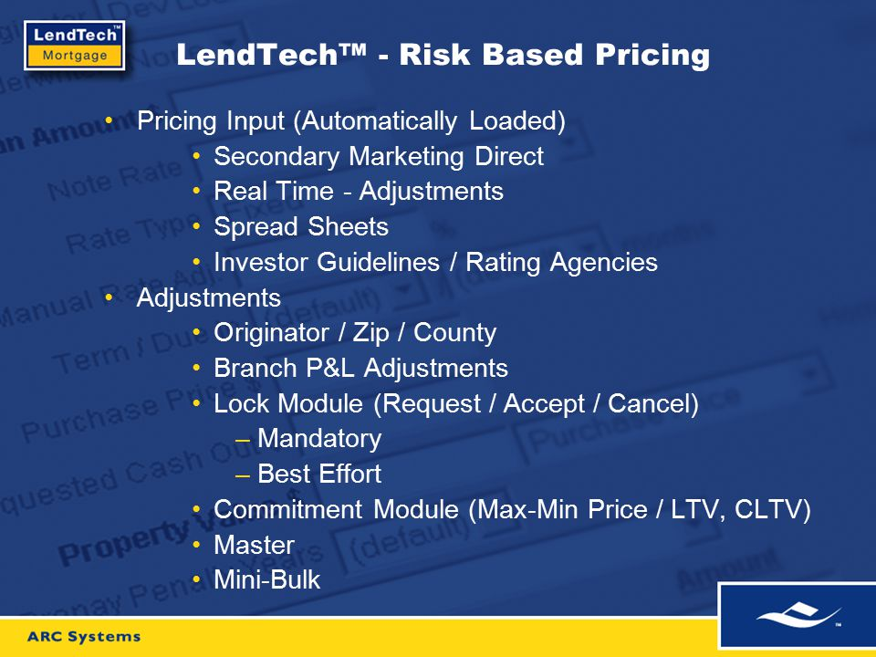 LendTech™ - Risk Based Pricing Pricing Input (Automatically Loaded) Secondary Marketing Direct Real Time - Adjustments Spread Sheets Investor Guidelines / Rating Agencies Adjustments Originator / Zip / County Branch P&L Adjustments Lock Module (Request / Accept / Cancel) –Mandatory –Best Effort Commitment Module (Max-Min Price / LTV, CLTV) Master Mini-Bulk