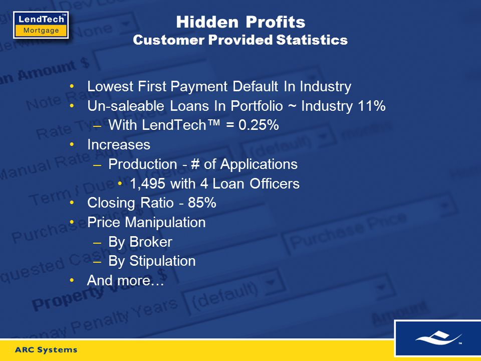 Hidden Profits Customer Provided Statistics Lowest First Payment Default In Industry Un-saleable Loans In Portfolio ~ Industry 11% –With LendTech™ = 0.25% Increases –Production - # of Applications 1,495 with 4 Loan Officers Closing Ratio - 85% Price Manipulation –By Broker –By Stipulation And more…