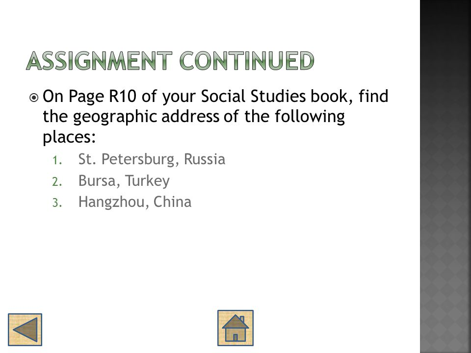  On Page R10 of your Social Studies book, find the geographic address of the following places: 1. St. Petersburg, Russia 2. Bursa, Turkey 3. Hangzhou