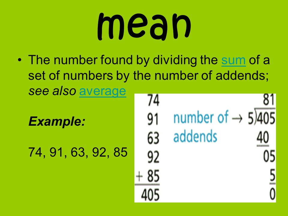 mean The number found by dividing the sum of a set of numbers by the number of addends; see also average Example: 74, 91, 63, 92, 85 sumaverage