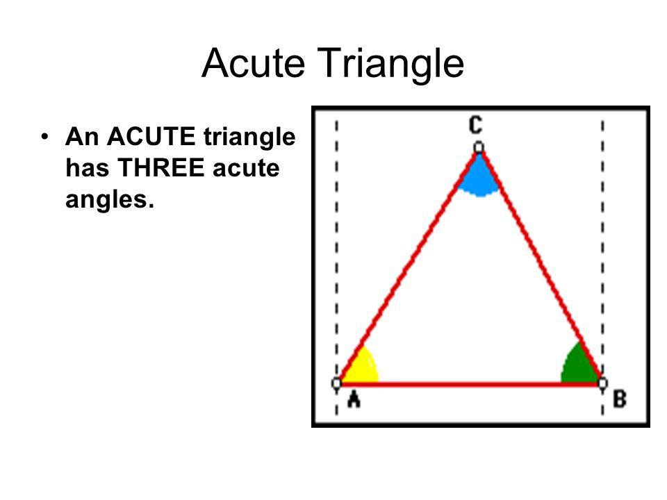 Acute Triangle An ACUTE triangle has THREE acute angles.