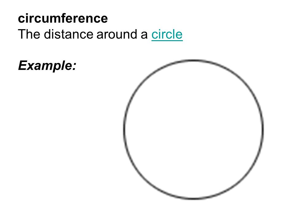 circumference The distance around a circle Example: circle