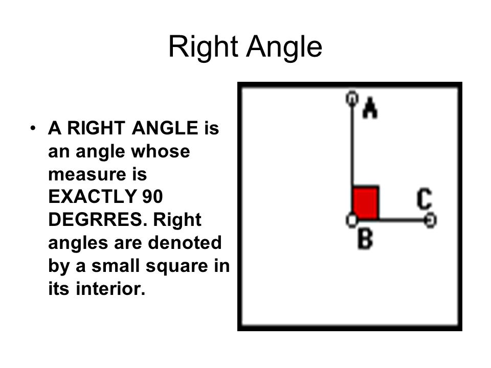 Right Angle A RIGHT ANGLE is an angle whose measure is EXACTLY 90 DEGRRES. Right angles are denoted by a small square in its interior.