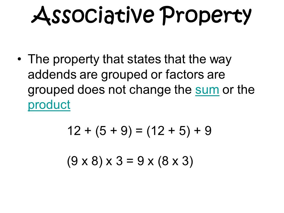 Associative Property The property that states that the way addends are grouped or factors are grouped does not change the sum or the productsum product 12 + (5 + 9) = (12 + 5) + 9 (9 x 8) x 3 = 9 x (8 x 3)