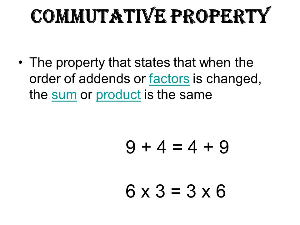 Commutative Property The property that states that when the order of addends or factors is changed, the sum or product is the samefactorssumproduct 9 + 4 = 4 + 9 6 x 3 = 3 x 6