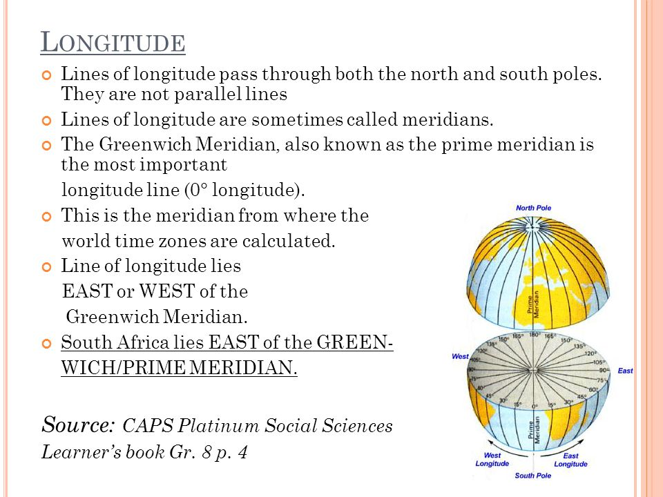 L ONGITUDE Lines of longitude pass through both the north and south poles. They are not parallel lines Lines of longitude are sometimes called meridia