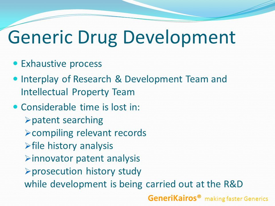 Generic Drug Development Exhaustive process Interplay of Research & Development Team and Intellectual Property Team Considerable time is lost in:  patent searching  compiling relevant records  file history analysis  innovator patent analysis  prosecution history study while development is being carried out at the R&D GeneriKairos® making faster Generics